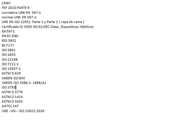 CRIB7 PEF 2010 PARTE 9  normativa UNE-EN 597-1 normas UNE EN 597-2. UNE EN ISO 12952  Parte 1 y Parte 2 ( ropa de cama ) Certificado CE MDD 93/42/EEC Clase, Dispositivos Médicos EN 5971  EN-EC-ENO BSS 5852 BS 7177 ISO 3801 ISO 1833 ISO 22198 ISO 7211-1 ISO 13937-1 ASTM D 629 UNEEN ISO 845 UNEEN ISO 3386-1: 1998/A1 ISO 3795 ASTM D 3776 ASTM D 1424 ASTM D 5034 AATCC 147 UNE –EN – ISO 15025:2016